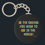 "Be The Change You Wish To See Keychain<br><div class=""desc"">Multicolor text design reads &quot;Be The Change You Wish To See In The World!&quot; a quote by Gandhi and still a great quote to live by. Inspirational T-shirts, buttons, cards, bags, key chains, stickers, water bottles, mousepads, and more, great for teachers, students, educational professionals, parents, and anyone who wants to...</div>"