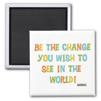 Be The Change You Wish To See Refrigerator Magnet
