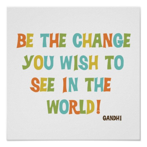 Be The Change You Wish To See Print