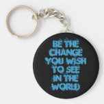 Be The ChangeYou Wish To SeeIn The World Keychains