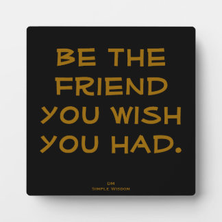 'Be the friend you wish you had' Quote Plaque