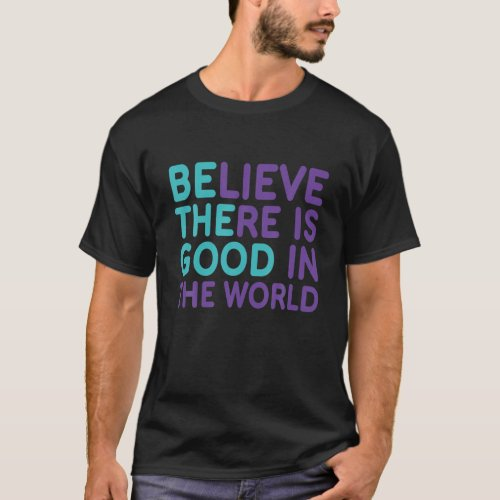 Be The Good Believe There Still Good In The World T-Shirt