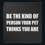 """Be The Kind Of Person Pet Thinks Bandana<br><div class=""""desc"""">Your dog,  cat or other animal companion loves you and thinks you are great. Be the kind of person your pet thinks you are. Check out this funny custom design on tees,  shirts,  mugs,  gifts and apparel.</div>"""