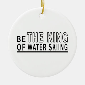 Be The King Of Water Skiing Ceramic Ornament