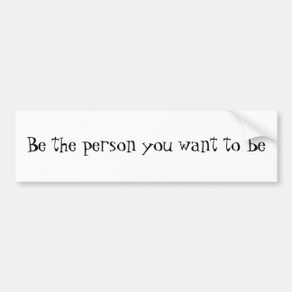 Be the person you want to be-bumper sticker