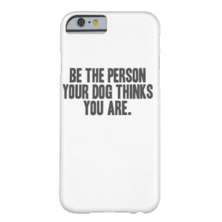 Be The Person Your Dog... Barely There iPhone 6 Case
