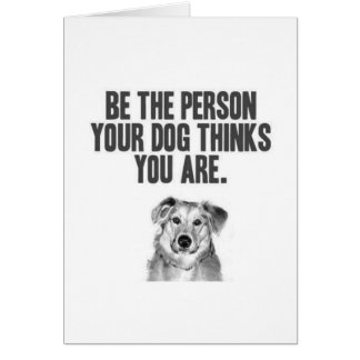 Be The Person Your Dog Thinks You Are Card