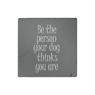 Be the Person your dog thinks you are Quote Stone Magnet