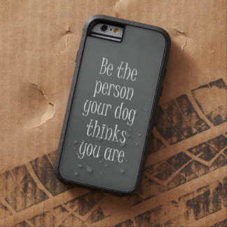 Be the Person your dog thinks you are Quote Tough Xtreme iPhone 6 Case