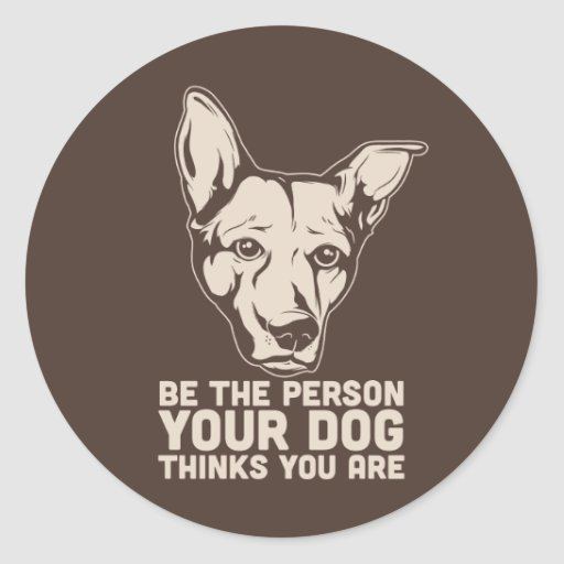 be the person your dog thinks you are round sticker