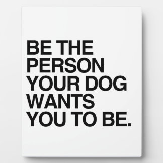 BE THE PERSON YOUR DOG WANTS YOU TO BE -.png Plaque