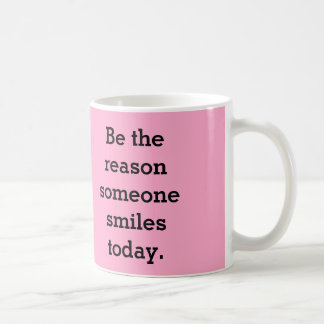 Be the reason someone smiles today. coffee mug