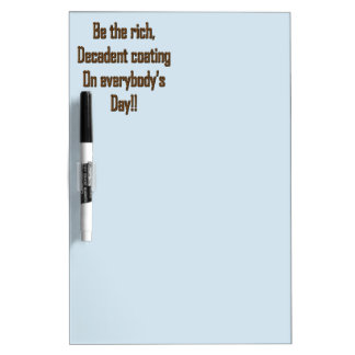 Be the rich decadent coating on everybody's day dry erase board