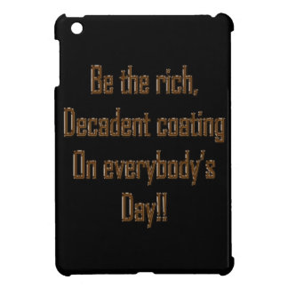Be the rich decadent coating on everybody's day iPad mini cover