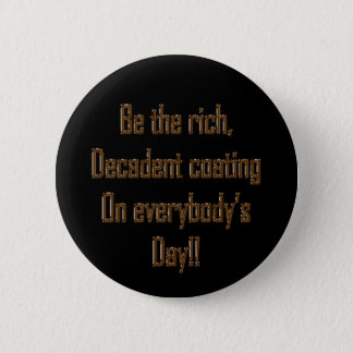 Be the rich decadent coating on everybody's day pinback button