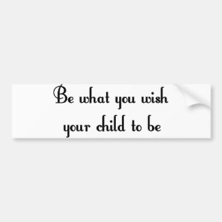 Be what you wish your child to be Bumper Sticker Car Bumper Sticker