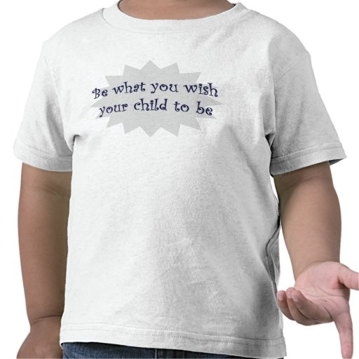 Be what you wish your child to be T-shirt