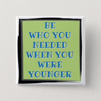 Be who you needed when you were younger button
