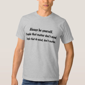 Be Yourself. People that matter don't mind tshirt
