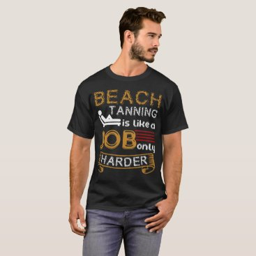 Beach Themed Beach Tanning Is Like A Job Only T-Shirt