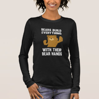Bears Build Everything With Their Bear Hands Long Sleeve T-Shirt