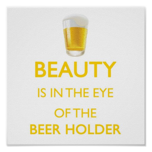 Beauty is in the eye of the beer holder posters