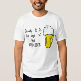 Beauty is in the Eye of the BEERHOLDER Shirts