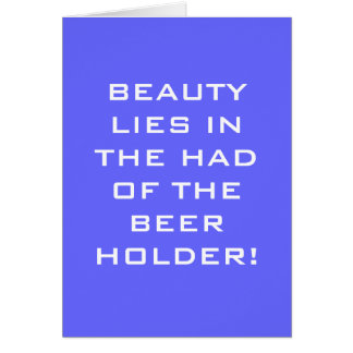 BEAUTY LIES IN THE HAND OF THE BEER HOLDER CARD