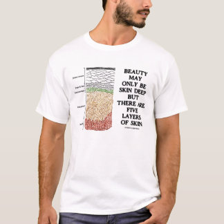 Beauty May Only Be Skin Deep But 5 Layers Of Skin T-Shirt