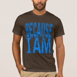 Because I Am T-Shirt