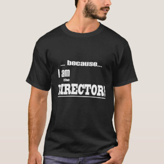 Because I am the DIRECTOR! T-Shirt