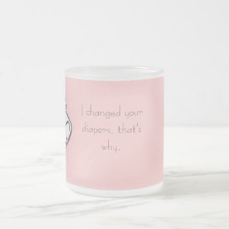 Because I changed your diapers Frosted Glass Coffee Mug