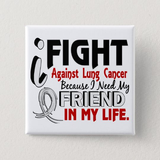 Because I Need My Friend Lung Cancer Button