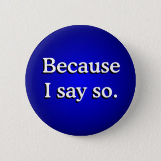 Because I Say So Pinback Button