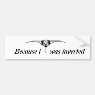 Because i was inverted bumper sticker
