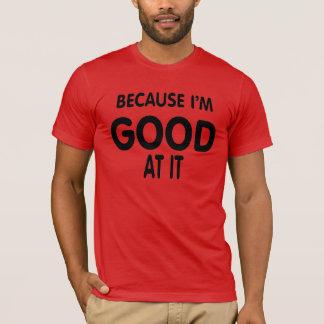Because I'm good at it. T-Shirt