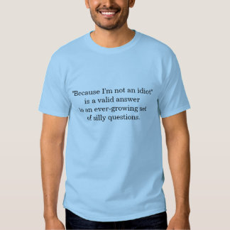 """""""Because I'm not an idiot"""" is a valid answer to an Shirt"""