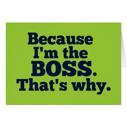Because I'm the boss, that's why. Card
