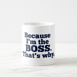 Because I'm the boss, that's why. Coffee Mug