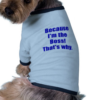 Because Im the Boss Thats Why Doggie T-shirt