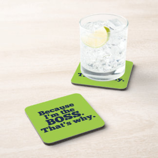 Because I'm the boss, that's why. Drink Coaster