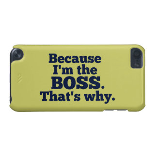 Because I'm the boss, that's why. iPod Touch (5th Generation) Cover