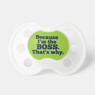 Because I'm the boss, that's why. Pacifier