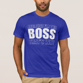 Because I'm The boss That's Why T-Shirt