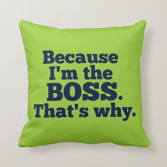 Because I'm the boss, that's why. Throw Pillow