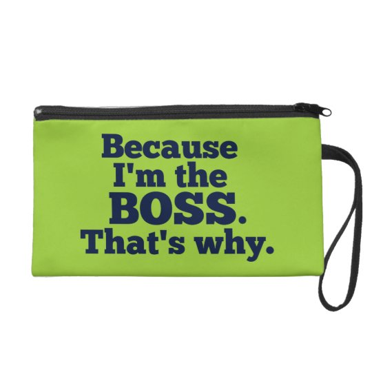 Because I'm the boss, that's why. Wristlet