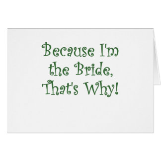 Because Im The Bride Thats Why Card