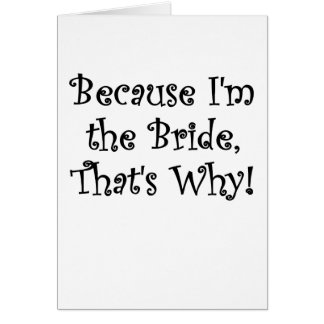 Because Im the Bride, Thats Why Card