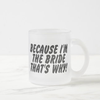 Because Im the Bride Thats Why Frosted Glass Coffee Mug