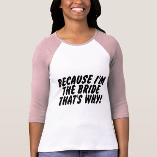 Because Im the Bride Thats Why T Shirt